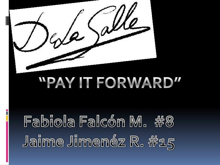 """""""PAY IT FORWARD""""<br />Fabiola Falcón M.  #8<br />Jaime Jimenéz R. #15<br />"""