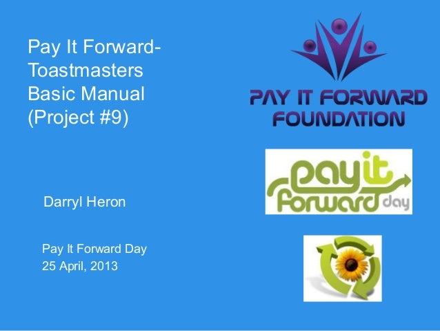 Pay It Forward-ToastmastersBasic Manual(Project #9) Darryl Heron Pay It Forward Day 25 April, 2013