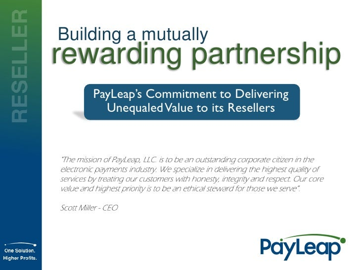 Building a mutually rewarding partnership     PayLeap's Commitment to Delivering       Unequaled Value to its Resellers