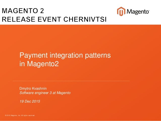 © 2015 Magento, Inc. All rights reserved. Payment integration patterns in Magento2 Dmytro Kvashnin Software engineer 3 at ...