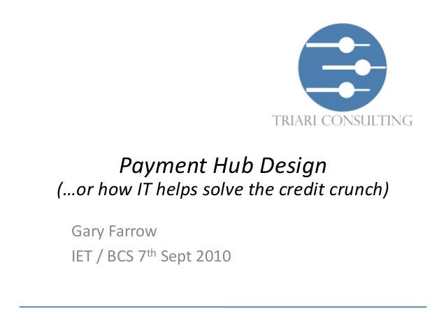 Payment Hub Design(…or how IT helps solve the credit crunch) Gary Farrow IET / BCS 7th Sept 2010