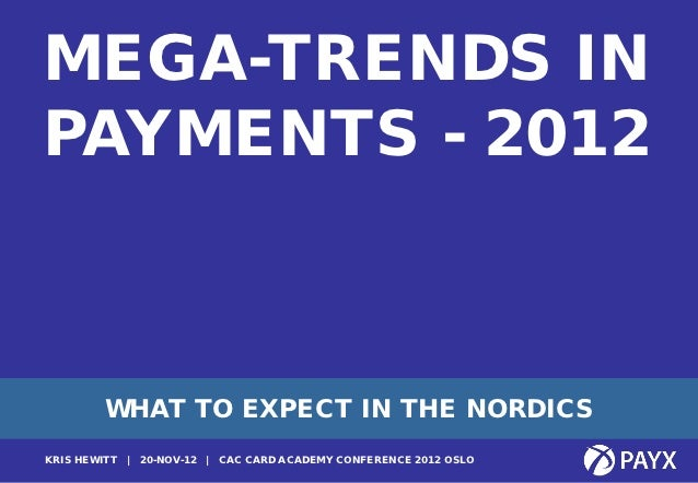 MEGA-TRENDS INPAYMENTS - 2012         WHAT TO EXPECT IN THE NORDICS1KRIS HEWITT   | 20-NOV-12 | CAC CARD ACADEMY CONFERENC...