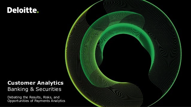 Customer Analytics Banking & Securities Debating the Results, Risks, and Opportunities of Payments Analytics