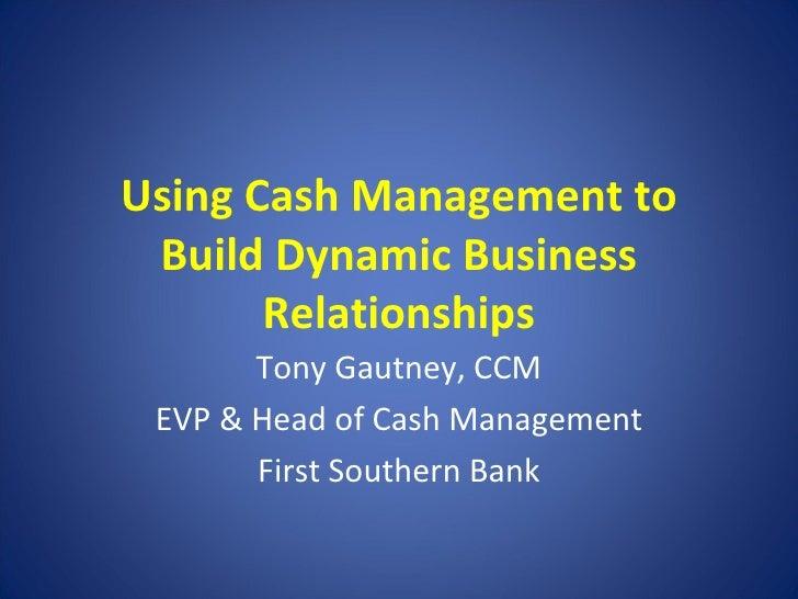 Using Cash Management to Build Dynamic Business Relationships Tony Gautney, CCM EVP & Head of Cash Management First Southe...