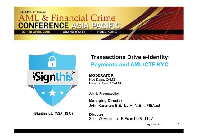 1 1iSignthis © 2015 iSignthis Ltd (ASX : ISX ) Transactions Drive e-Identity: Payments and AML/CTF KYC MODERATOR: Hue Dang...