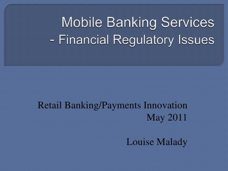 Mobile Banking Services- Financial Regulatory Issues<br />Retail Banking/Payments Innovation May 2011<br />Louise Malady<b...