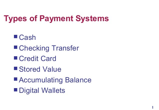 Types of Payment Systems  Cash  Checking  Transfer  Credit Card  Stored Value  Accumulating Balance  Digital Wallets...