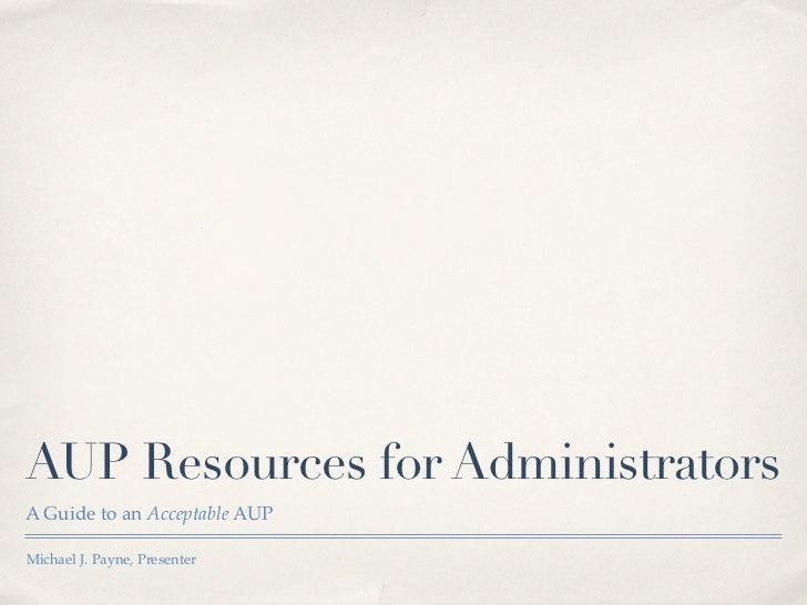 AUP Resources for AdministratorsA Guide to an Acceptable AUPMichael J. Payne, Presenter