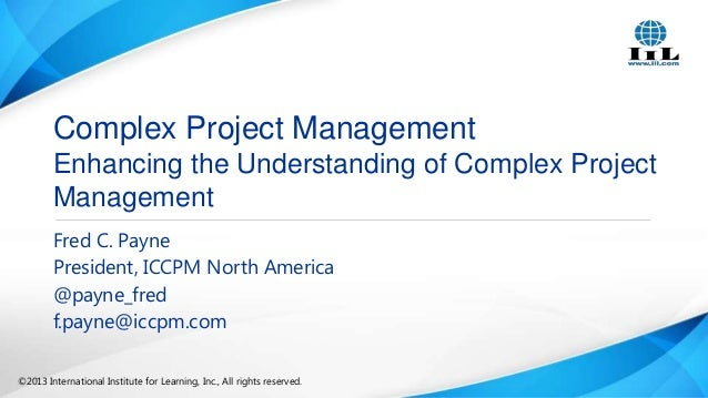 Complex Project Management Enhancing the Understanding of Complex Project Management Fred C. Payne President, ICCPM North ...