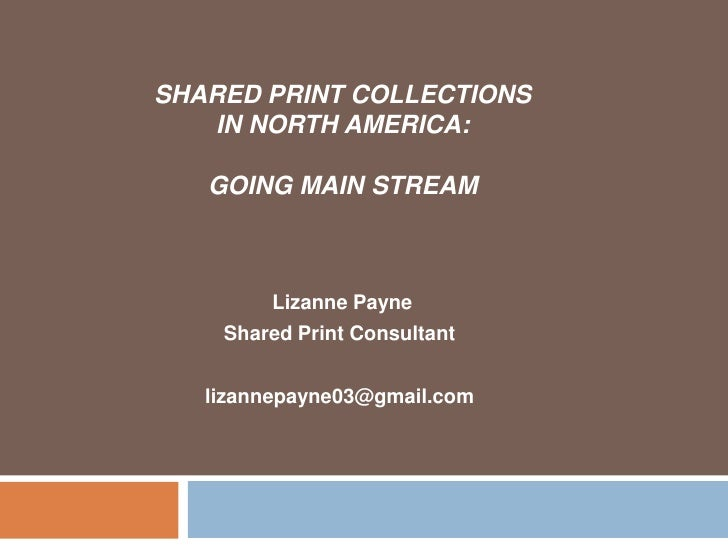 SHARED PRINT COLLECTIONS   IN NORTH AMERICA:   GOING MAIN STREAM        Lizanne Payne    Shared Print Consultant   lizanne...