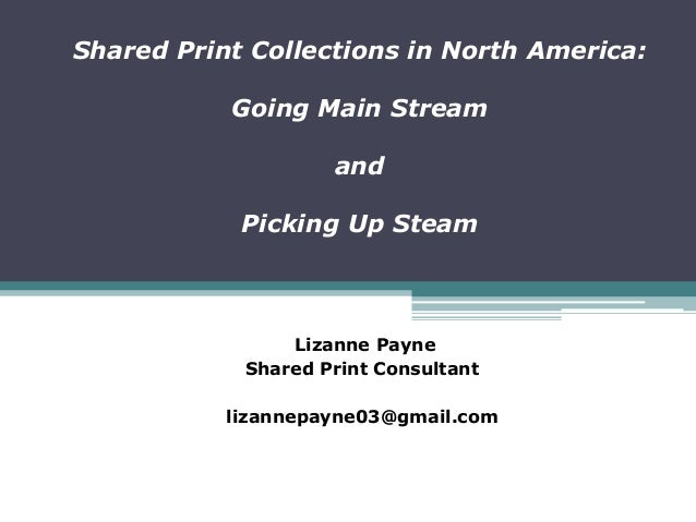 Shared Print Collections in North America:Going Main StreamandPicking Up SteamLizanne PayneShared Print Consultantlizannep...