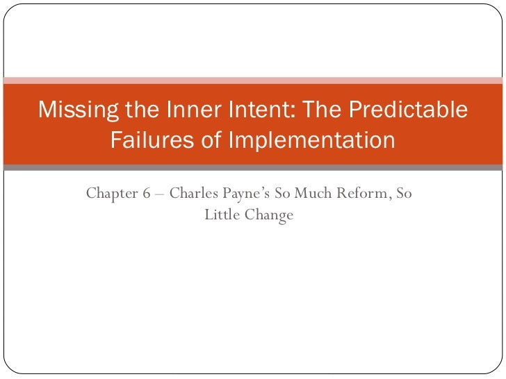 Chapter 6 – Charles Payne's So Much Reform, So Little Change Missing the Inner Intent: The Predictable Failures of Impleme...