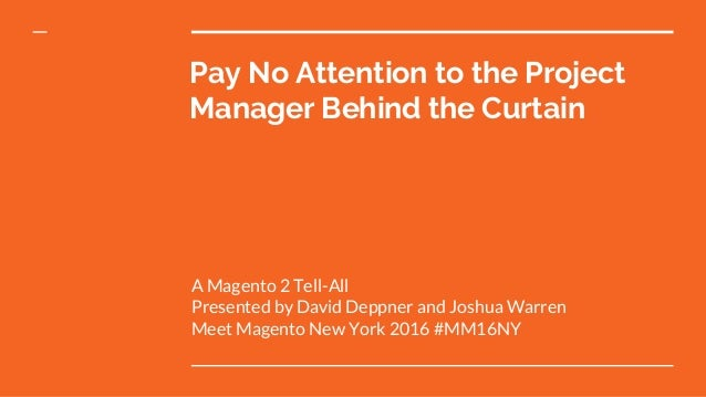 Pay No Attention to the Project Manager Behind the Curtain A Magento 2 Tell-All Presented by David Deppner and Joshua Warr...