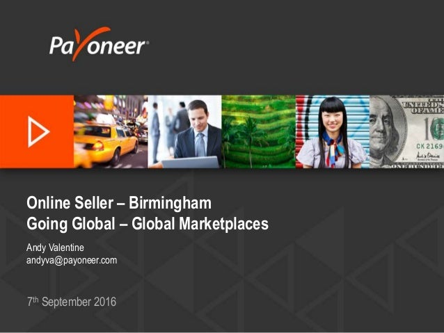 Online Seller – Birmingham Going Global – Global Marketplaces Andy Valentine andyva@payoneer.com 7th September 2016