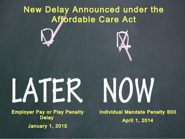 Employer Pay or Play Penalty Delay January 1, 2015 Individual Mandate Penalty Still April 1, 2014 New Delay Announced unde...