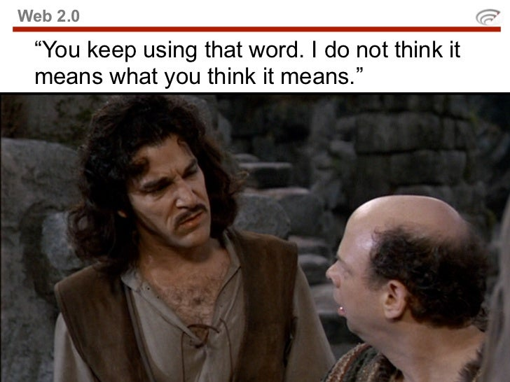 """Web 2.0   """"You keep using that word. I do not think it  means what you think it means."""""""