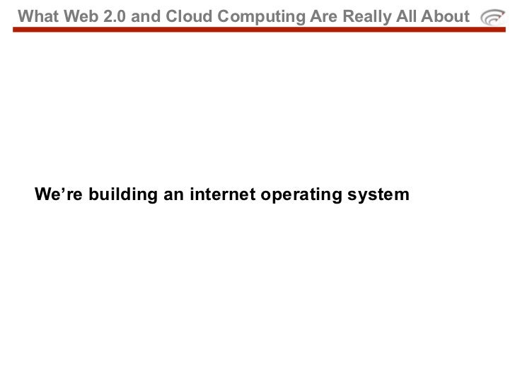 What Web 2.0 and Cloud Computing Are Really All About      We're building an internet operating system