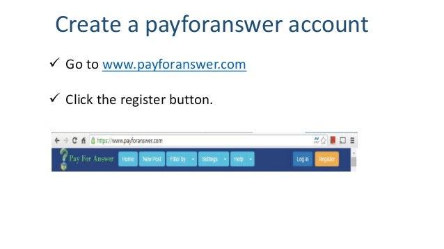 Create a payforanswer account  Go to www.payforanswer.com  Click the register button.