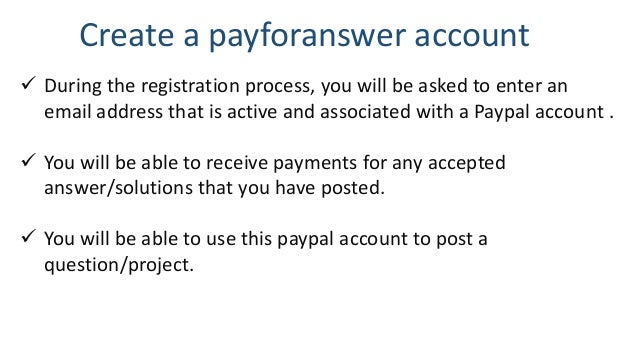 Create a payforanswer account  During the registration process, you will be asked to enter an email address that is activ...