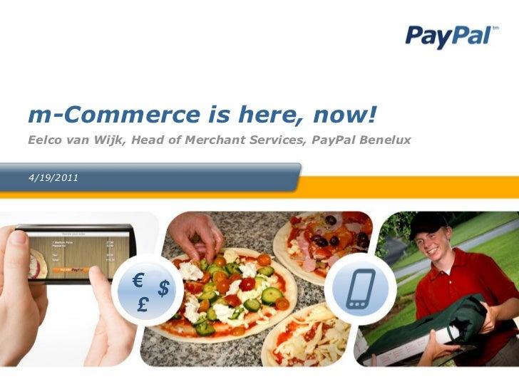 m-Commerce is here, now!Eelco van Wijk, Head of Merchant Services, PayPal Benelux4/19/2011               € $               £