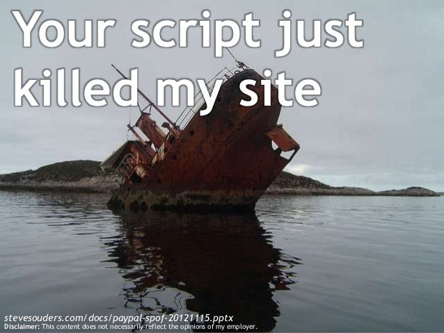 Your script just  killed my sitestevesouders.com/docs/paypal-spof-20121115.pptxDisclaimer: This content does not necessari...