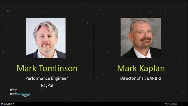 #Perform2018 Mark Kaplan Director of IT, BARBRI Mark Tomlinson Performance Engineer, PayPal