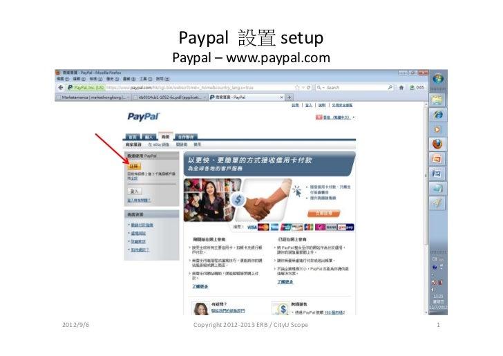 Paypal 設置 setup           Paypal – www.paypal.com2012/9/6      Copyright 2012-2013 ERB / CityU Scope   1