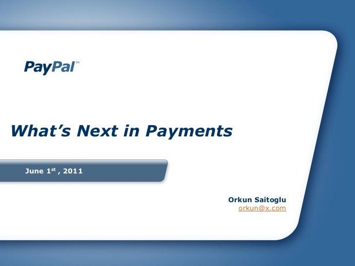 What's Next in Payments June 1st , 2011                      Orkun Saitoglu                        orkun@x.com