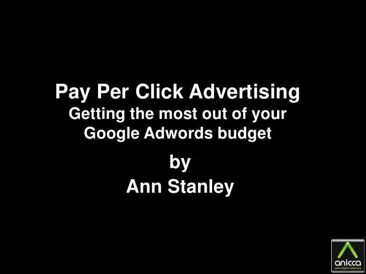 Pay Per Click Advertising  Getting the most out of your   Google Adwords budget             by         Ann Stanley