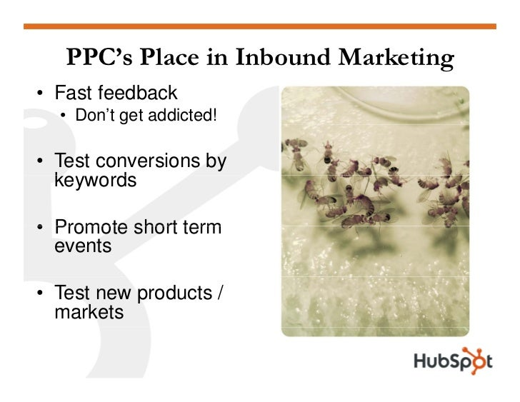 PPC's Place in Inbound Marketing • Fast feedback   • Don't get addicted!  • Test conversions by   keywords   k      d  • P...