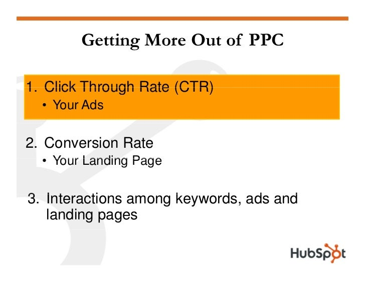 Getting More Out of PPC  1. 1 Click Through Rate (CTR)   • Your Ads  2. Conversion Rate   • Your Landing Page  3. Interact...