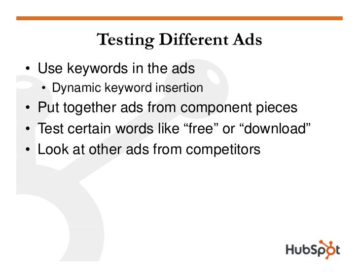 Testing Different Ads • Use keywords in the ads   • Dynamic keyword insertion • Put together ads from component pieces • T...
