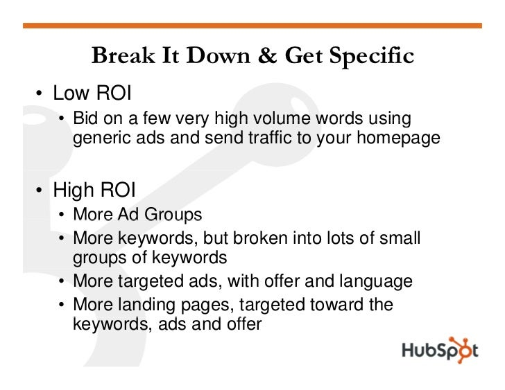 Break It Down & Get Specific • Low ROI   • Bid on a few very high volume words using     generic ads and send traffic to y...