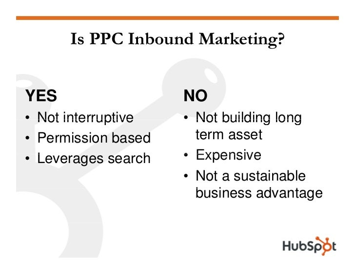 Is PPC Inbound Marketing?   YES                    NO • Not interruptive     • Not building long                          ...