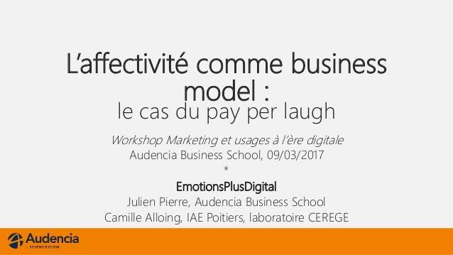 L'affectivité comme business model : le cas du pay per laugh Workshop Marketing et usages à l'ère digitale Audencia Busine...