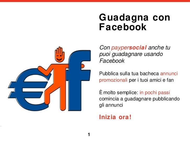 Guadagna con Facebook <ul><li>Con  payper social   anche tu puoi guadagnare usando Facebook </li></ul><ul><li>Pubblica sul...