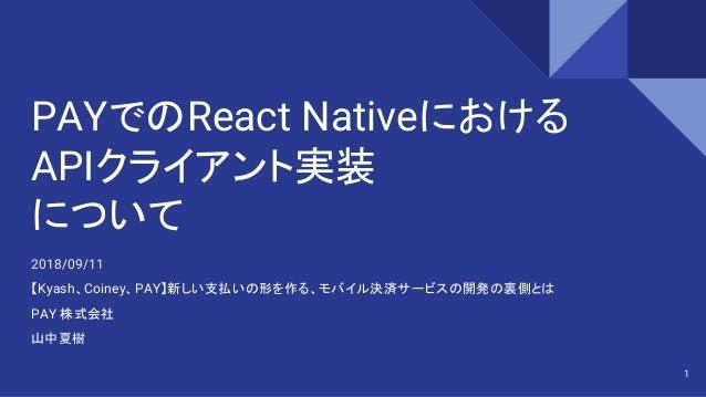 PAYでのReact Nativeにおける APIクライアント実装 について 2018/09/11 【Kyash、Coiney、PAY】新しい支払いの形を作る、モバイル決済サービスの開発の裏側とは PAY 株式会社 山中夏樹 1