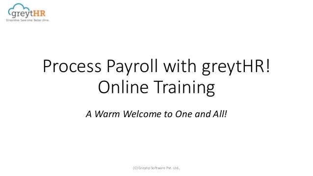 Process Payroll with greytHR! Online Training A Warm Welcome to One and All! (C) Greytip Software Pvt. Ltd.,