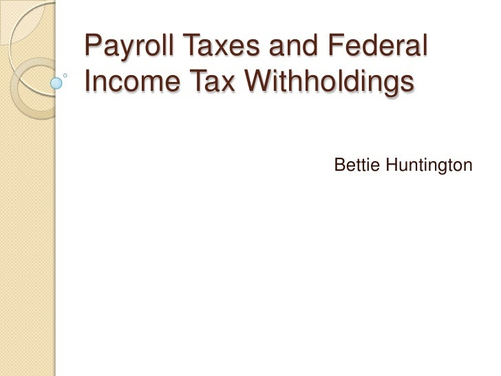 Payroll Taxes and Federal Income Tax Withholdings                    Bettie Huntington