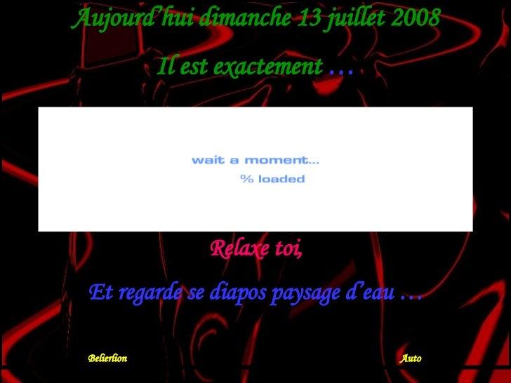 Aujourd'hui dimanche 13 juillet 2008 Il est exactement  … Relaxe toi, Et regarde se diapos paysage d'eau … Belierlion  Auto