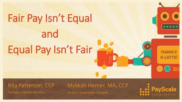 Fair Pay Isn't Equal and Equal Pay Isn't Fair Rita Patterson, CCP Manager, Customer Education Mykkah Herner, MA, CCP Moder...