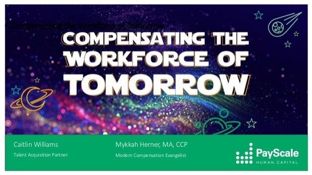• Compensating the Workforce of Tomorrow Caitlin Williams Talent Acquisition Partner Mykkah Herner, MA, CCP Modern Compens...