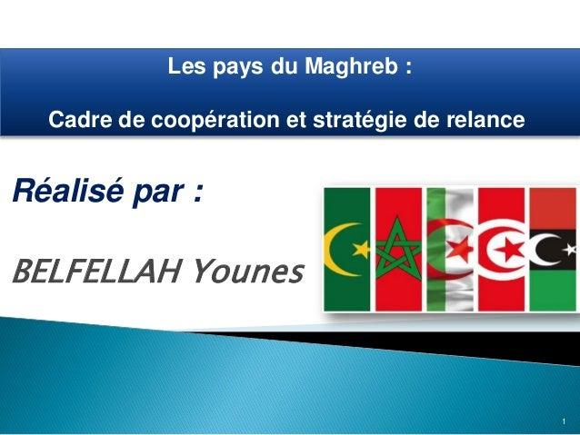 Réalisé par : BELFELLAH Younes Les pays du Maghreb : Cadre de coopération et stratégie de relance 1
