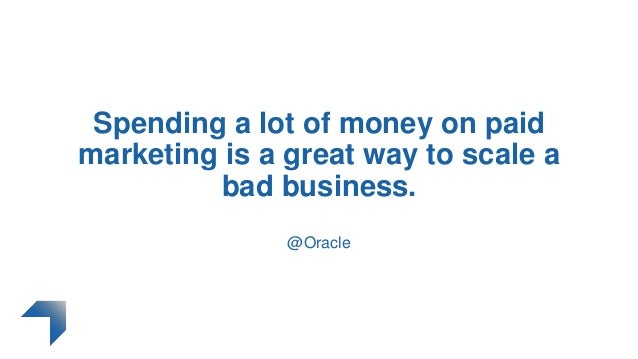 Spending a lot of money on paid marketing is a great way to scale a bad business. @Oracle