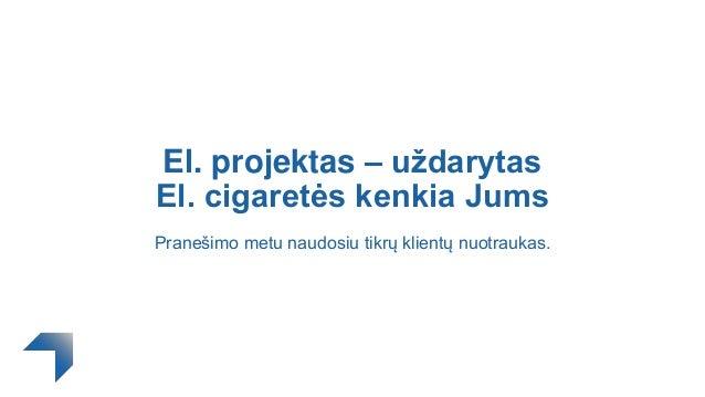 El. projektas – uždarytas El. cigaretės kenkia Jums Pranešimo metu naudosiu tikrų klientų nuotraukas.