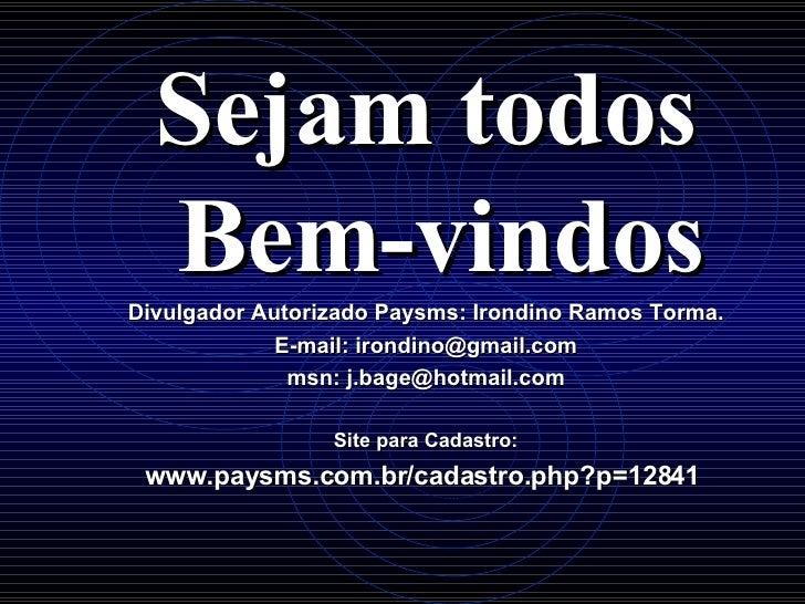 <ul><li>Sejam todos Bem-vindos </li></ul><ul><li>Divulgador Autorizado Paysms: Irondino Ramos Torma. </li></ul><ul><li>E-m...