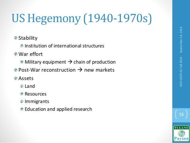 US Hegemony (1940-1970s) Stability Institution of international structures War effort Military equipment  chain of produc...