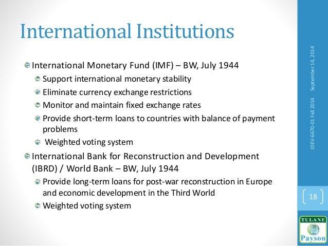 International Institutions International Monetary Fund (IMF) – BW, July 1944 Support international monetary stability Elim...