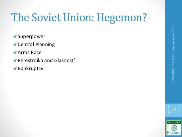 The Soviet Union: Hegemon? Superpower Central Planning Arms Race Perestroika and Glasnost' Bankruptcy September14,2014IDEV...