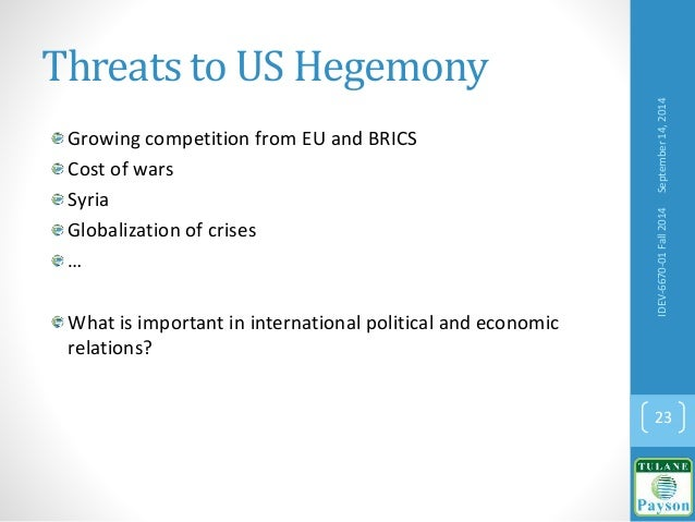 Threats to US Hegemony Growing competition from EU and BRICS Cost of wars Syria Globalization of crises … What is importan...